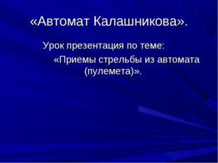 «Автомат Калашникова». Урок презентация по теме: «Приемы стрельбы из автомата