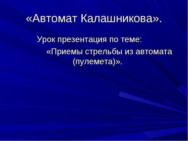 «Автомат Калашникова». Урок презентация по теме: «Приемы стрельбы из автомата...