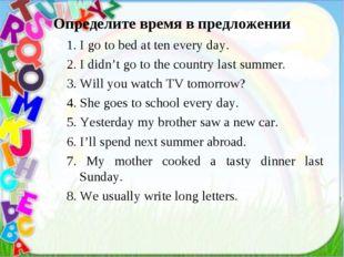 Определите время в предложении 1. I go to bed at ten every day. 2. I didn't g