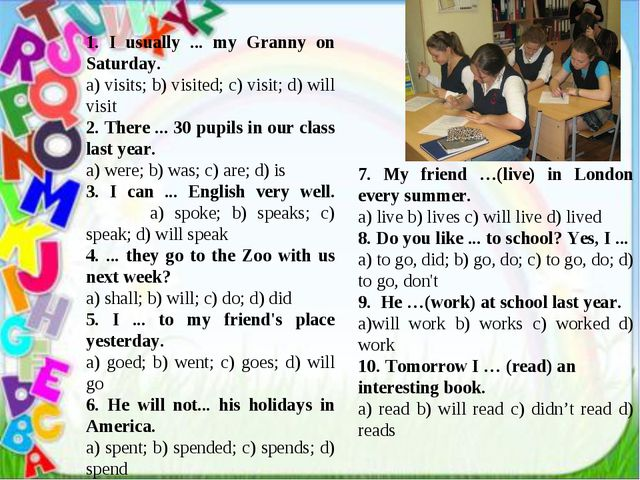 1. I usually ... my Granny on Saturday. a) visits; b) visited; c) visit; d)...