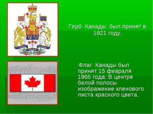 Герб Канады был принят в 1921 году. Флаг Канады был принят 15 февраля 1965 го