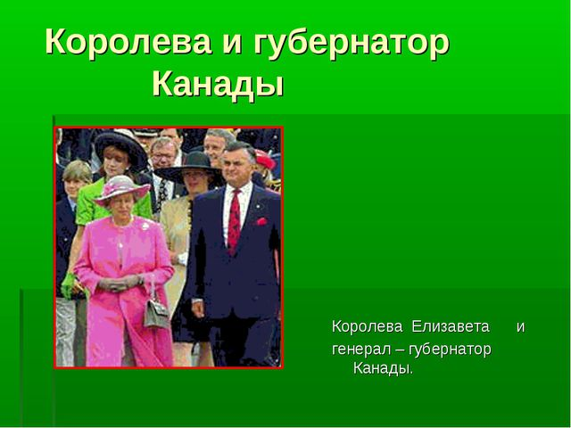 Королева и губернатор Канады Королева Елизавета и генерал – губернатор Канады.