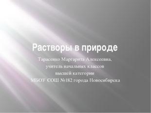 Растворы в природе Тарасенко Маргарита Алексеевна, учитель начальных классов