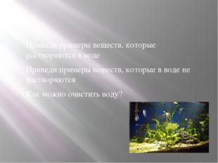Приведи примеры веществ, которые растворяются в воде Приведи примеры веществ