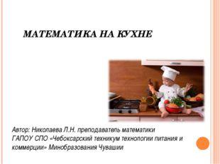 МАТЕМАТИКА НА КУХНЕ Автор: Николаева Л.Н. преподаватель математики ГАПОУ СПО
