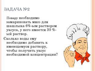 ЗАДАЧА №2 Повару необходимо замариновать мясо для шашлыка 6%-ым раствором укс