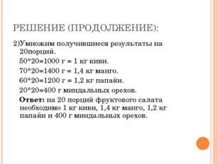РЕШЕНИЕ (ПРОДОЛЖЕНИЕ): 2)Умножим получившиеся результаты на 20порций. 50*20=1