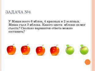 ЗАДАЧА №4 У Миши всего 6 яблок, 4 красных и 2 зелёных. Миша съел 3 яблока. Ка