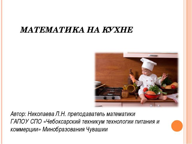 МАТЕМАТИКА НА КУХНЕ Автор: Николаева Л.Н. преподаватель математики ГАПОУ СПО...