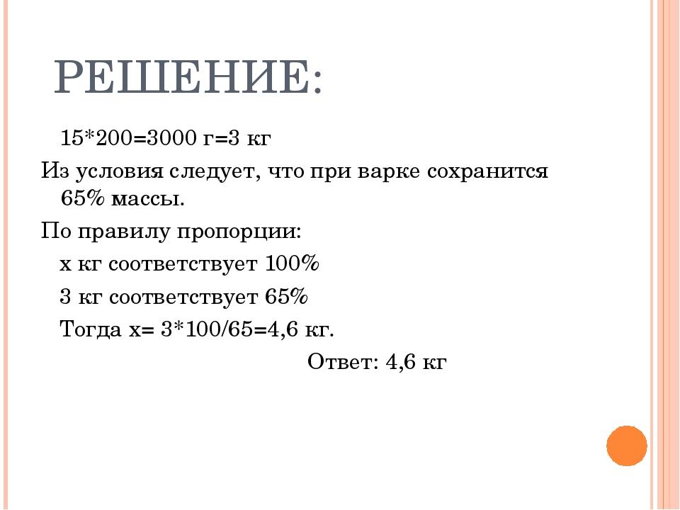 РЕШЕНИЕ: 15*200=3000 г=3 кг Из условия следует, что при варке сохранится 65%...