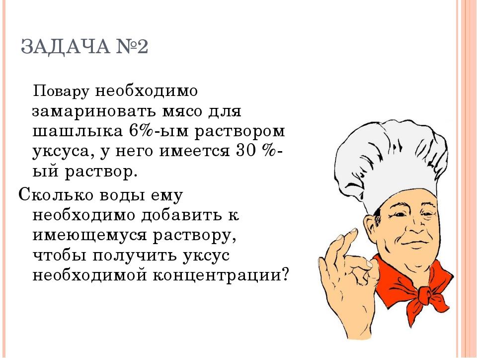 ЗАДАЧА №2 Повару необходимо замариновать мясо для шашлыка 6%-ым раствором укс...