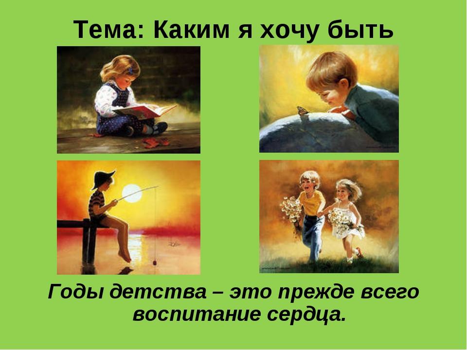 Тема: Каким я хочу быть Годы детства – это прежде всего воспитание сердца.