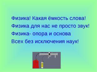Физика! Какая ёмкость слова! Физика для нас не просто звук! Физика- опора и о