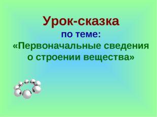 Урок-сказка по теме: «Первоначальные сведения о строении вещества»