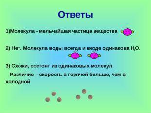 Молекула - мельчайшая частица вещества 2) Нет. Молекула воды всегда и везде о