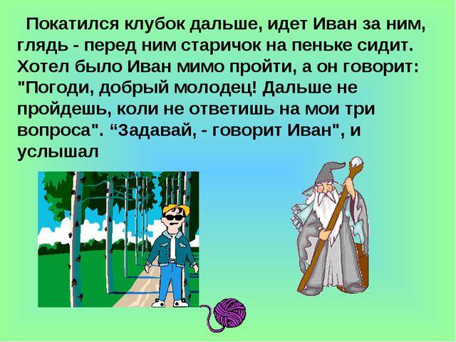 Покатился клубок дальше, идет Иван за ним, глядь - перед ним старичок на пень...
