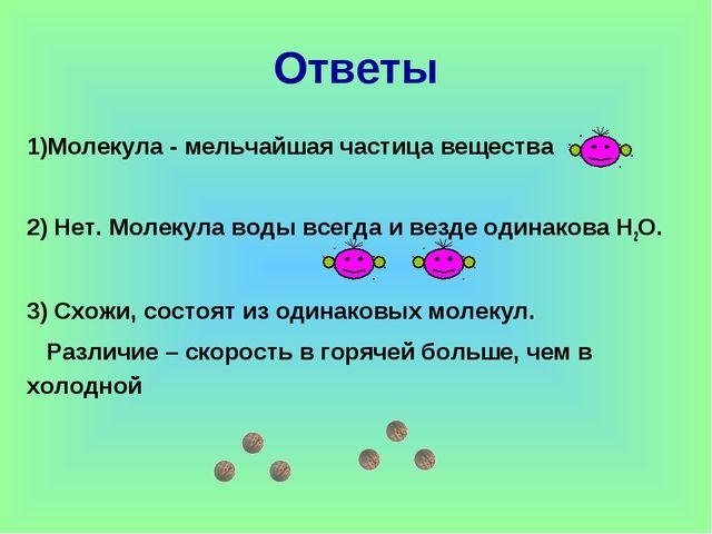 Молекула - мельчайшая частица вещества 2) Нет. Молекула воды всегда и везде о...