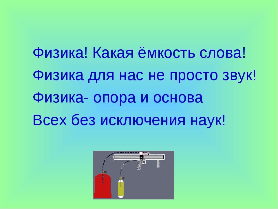 Физика! Какая ёмкость слова! Физика для нас не просто звук! Физика- опора и о...