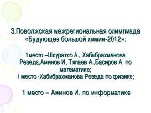 3.Поволжская межрегиональная олимпиада «Будующее большой химии-2012»: 1место