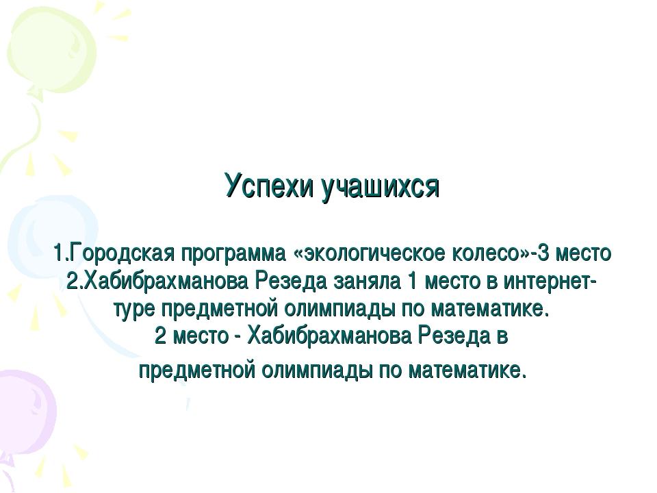 Успехи учашихся 1.Городская программа «экологическое колесо»-3 место 2.Хабиб...