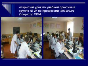 открытый урок по учебной практике в группе № 27 по профессии203103.01 Опер