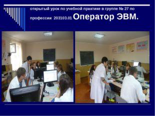 открытый урок по учебной практике в группе № 27 по профессии203103.01 Опера