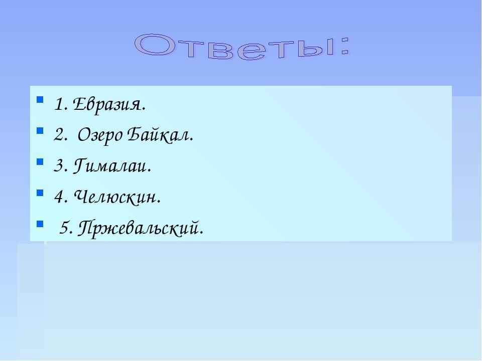 1. Евразия. 2. Озеро Байкал. 3. Гималаи. 4. Челюскин. 5. Пржевальский.