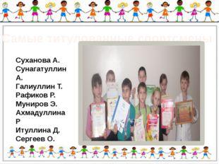 Самые титулованные спортсмены Суханова А. Сунагатуллин А. Галиуллин Т. Рафик