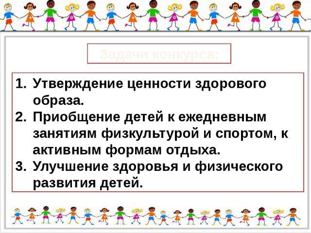 Задачи конкурса: Утверждение ценности здорового образа. Приобщение детей к е...