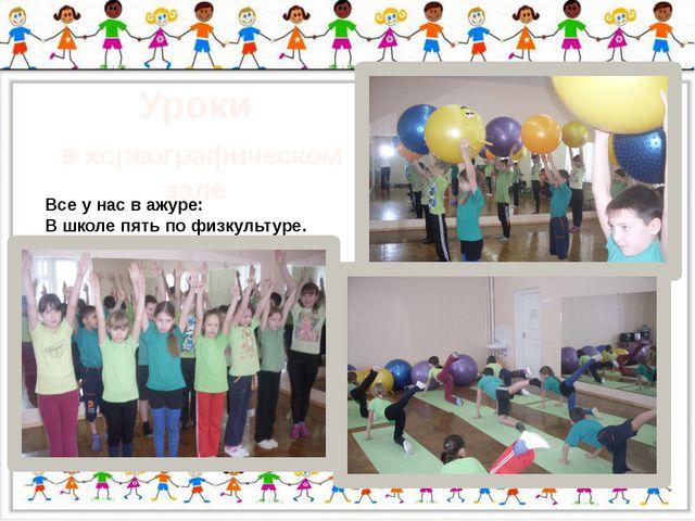 Уроки в хореографическом зале Все у нас в ажуре: В школе пять по физкультуре.