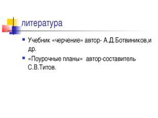 литература Учебник «черчение» автор- А.Д.Ботвиников,и др. «Поурочные планы» а
