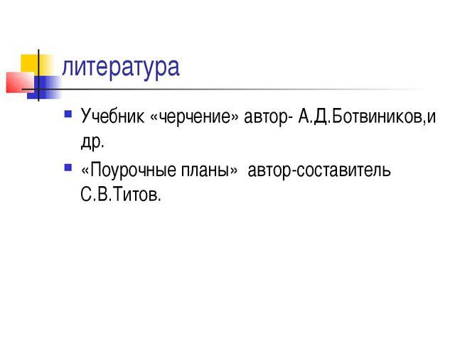 литература Учебник «черчение» автор- А.Д.Ботвиников,и др. «Поурочные планы» а...