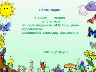 Презентация к уроку чтения в 1 классе по произведениям М.М. Пришвина подгото