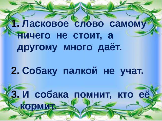 Ласковое слово самому ничего не стоит, а другому много даёт. Собаку палкой н...