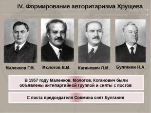 IV. Формирование авторитаризма Хрущева Маленков Г.М. Молотов В.М. Каганович Л