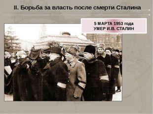 II. Борьба за власть после смерти Сталина 5 МАРТА 1953 года УМЕР И.В. СТАЛИН