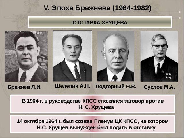 ОТСТАВКА ХРУЩЕВА V. Эпоха Брежнева (1964-1982) Брежнев Л.И. Шелепин А.Н. Подг...