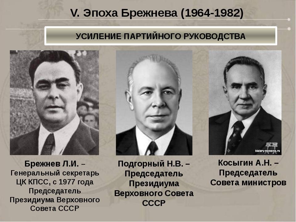 УСИЛЕНИЕ ПАРТИЙНОГО РУКОВОДСТВА V. Эпоха Брежнева (1964-1982) Брежнев Л.И. –...