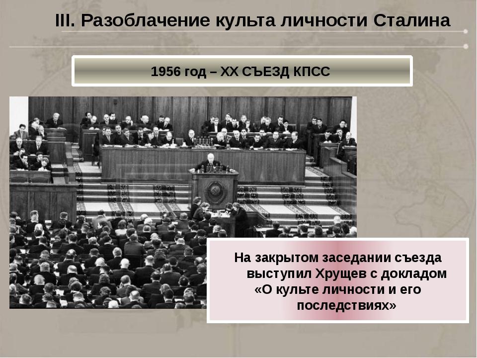 1956 год – XX СЪЕЗД КПСС III. Разоблачение культа личности Сталина На закрыто...