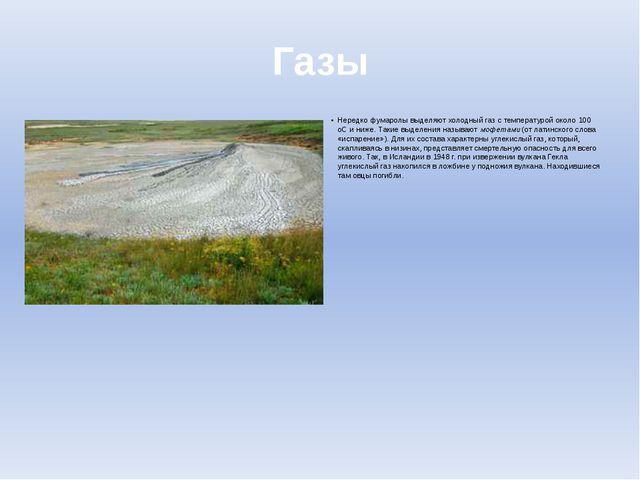 Газы Нередко фумаролы выделяют холодный газ с температурой около 100 оС и ниж...
