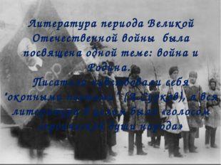 Литература периода Великой Отечественной войны была посвящена одной теме: вой