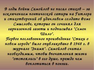 В годы войны Самойлов не писал стихов – за исключением поэтической сатиры на