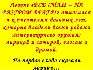 Лозунг «ВСЕ СИЛЫ – НА РАЗГРОМ ВРАГА!» относился и к писателям военных лет, ко