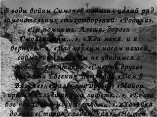 В годы войны Симонов написал целый ряд замечательных стихотворений: «Родина»,