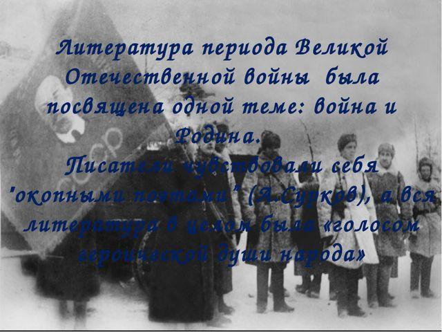 Литература периода Великой Отечественной войны была посвящена одной теме: вой...