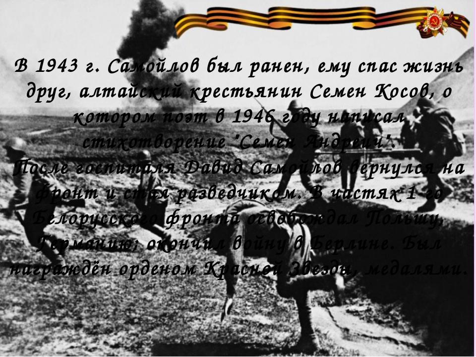 В 1943 г. Самойлов был ранен, ему спас жизнь друг, алтайский крестьянин Семен...