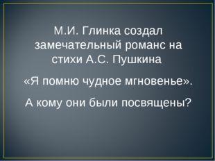 М.И. Глинка создал замечательный романс на стихи А.С. Пушкина «Я помню чудное