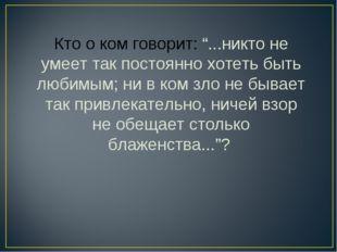 """Кто о ком говорит: """"...никто не умеет так постоянно хотеть быть любимым; ни в"""