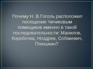 Почему Н. В.Гоголь расположил посещение Чичиковым помещиков именно в такой по