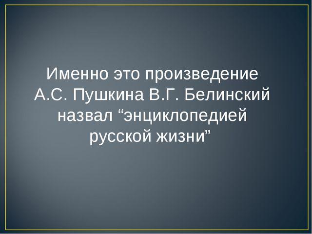 """Именно это произведение А.С.Пушкина В.Г.Белинский назвал """"энциклопедией рус..."""
